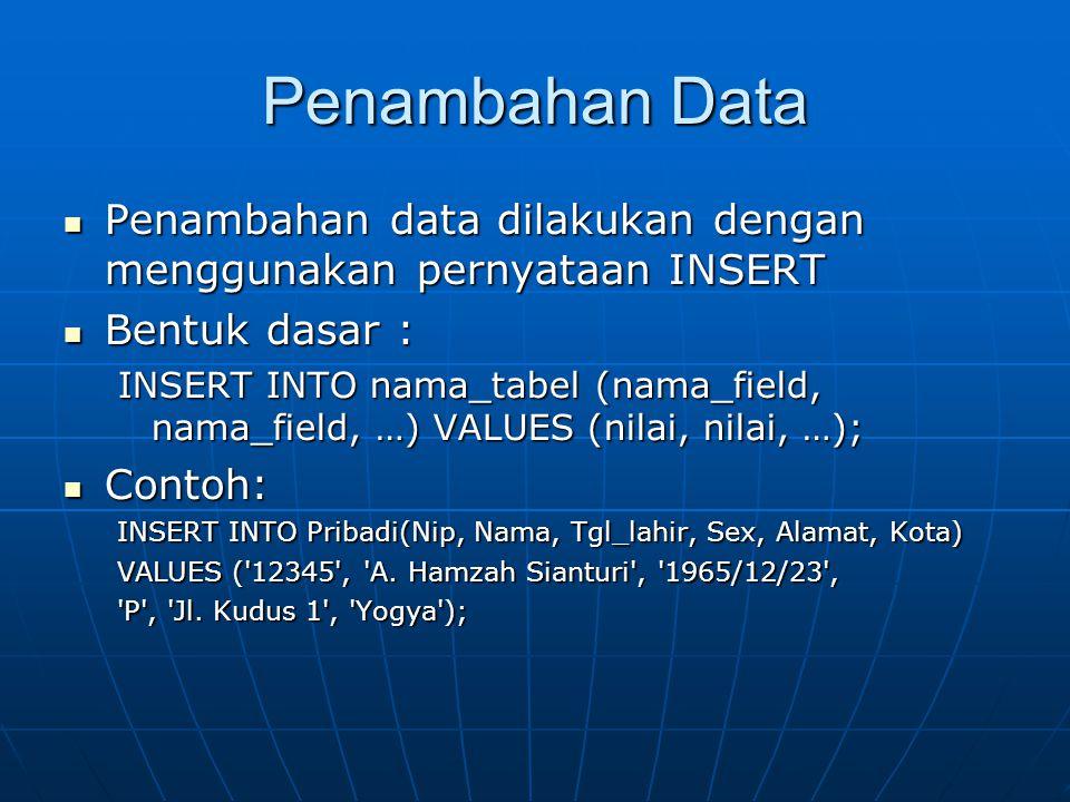 Penambahan Data  Penambahan data dilakukan dengan menggunakan pernyataan INSERT  Bentuk dasar : INSERT INTO nama_tabel (nama_field, nama_field, …) VALUES (nilai, nilai, …);  Contoh: INSERT INTO Pribadi(Nip, Nama, Tgl_lahir, Sex, Alamat, Kota) VALUES ( 12345 , A.