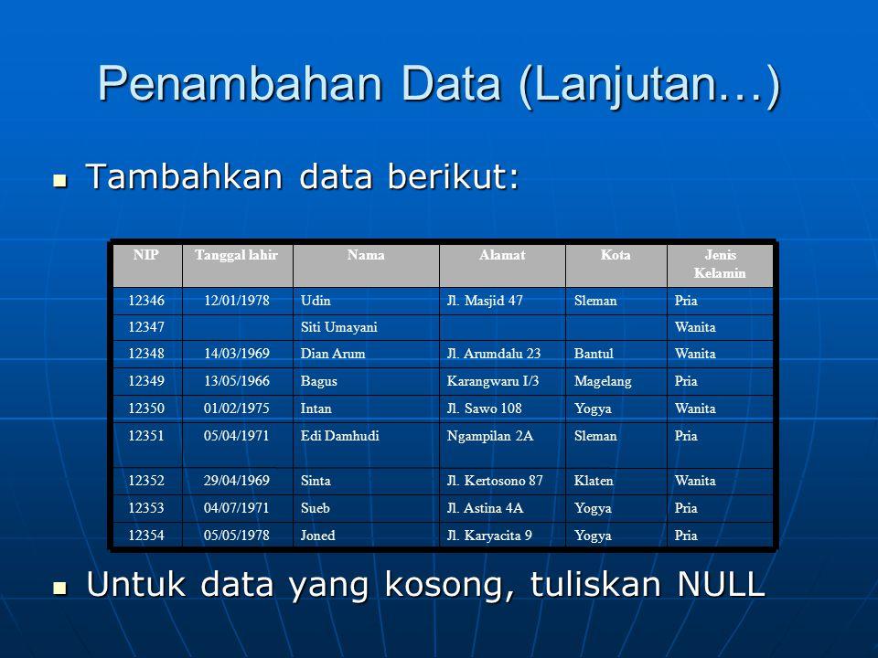 Penambahan Data (Lanjutan…)  Tambahkan data berikut:  Untuk data yang kosong, tuliskan NULL PriaYogyaJl. Karyacita 9Joned05/05/197812354 PriaYogyaJl