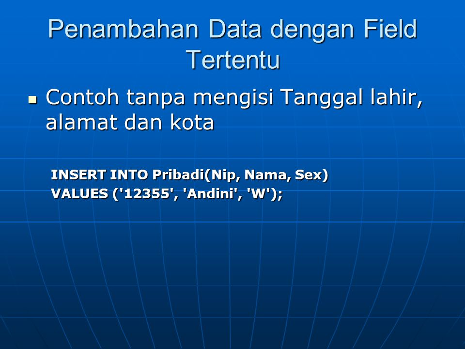 Penambahan Data dengan Field Tertentu  Contoh tanpa mengisi Tanggal lahir, alamat dan kota INSERT INTO Pribadi(Nip, Nama, Sex) VALUES ( 12355 , Andini , W );
