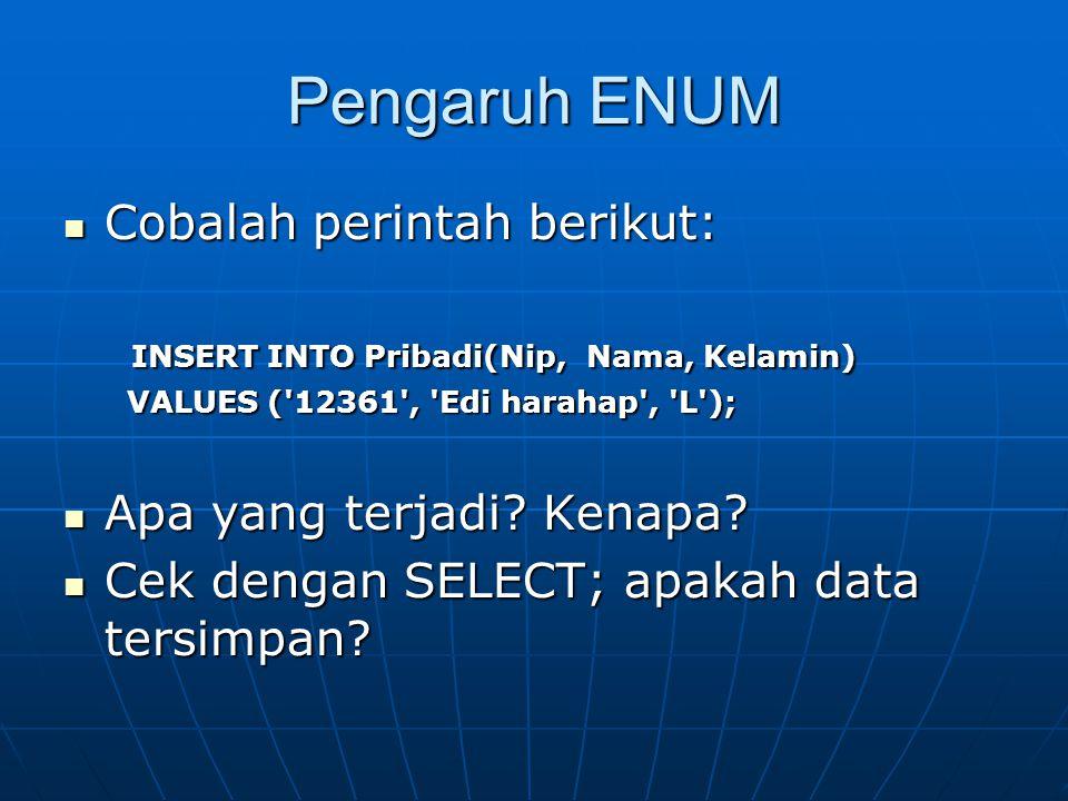 Pengaruh ENUM  Cobalah perintah berikut: INSERT INTO Pribadi(Nip, Nama, Kelamin) INSERT INTO Pribadi(Nip, Nama, Kelamin) VALUES ( 12361 , Edi harahap , L ); VALUES ( 12361 , Edi harahap , L );  Apa yang terjadi.