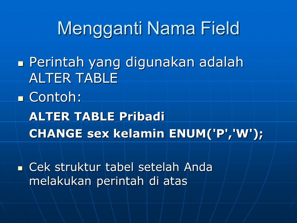 Mengganti Nama Field  Perintah yang digunakan adalah ALTER TABLE  Contoh: ALTER TABLE Pribadi ALTER TABLE Pribadi CHANGE sex kelamin ENUM( P , W );  Cek struktur tabel setelah Anda melakukan perintah di atas
