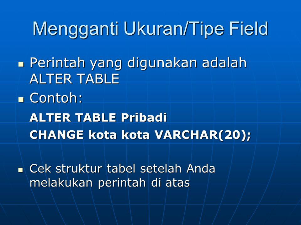 Mengganti Ukuran/Tipe Field  Perintah yang digunakan adalah ALTER TABLE  Contoh: ALTER TABLE Pribadi ALTER TABLE Pribadi CHANGE kota kota VARCHAR(20);  Cek struktur tabel setelah Anda melakukan perintah di atas