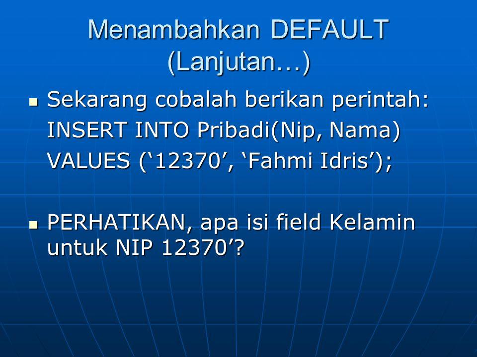 Menambahkan DEFAULT (Lanjutan…)  Sekarang cobalah berikan perintah: INSERT INTO Pribadi(Nip, Nama) VALUES ('12370', 'Fahmi Idris');  PERHATIKAN, apa isi field Kelamin untuk NIP 12370'?