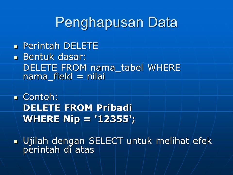 Penghapusan Data  Perintah DELETE  Bentuk dasar: DELETE FROM nama_tabel WHERE nama_field = nilai  Contoh: DELETE FROM Pribadi WHERE Nip = 12355 ;  Ujilah dengan SELECT untuk melihat efek perintah di atas