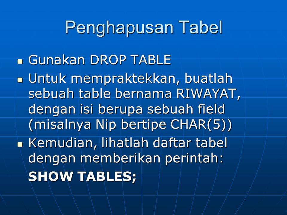 Penghapusan Tabel  Gunakan DROP TABLE  Untuk mempraktekkan, buatlah sebuah table bernama RIWAYAT, dengan isi berupa sebuah field (misalnya Nip bertipe CHAR(5))  Kemudian, lihatlah daftar tabel dengan memberikan perintah: SHOW TABLES;