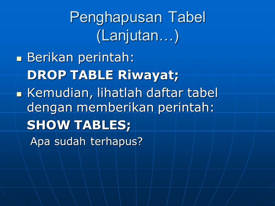 Penghapusan Tabel (Lanjutan…)  Berikan perintah: DROP TABLE Riwayat;  Kemudian, lihatlah daftar tabel dengan memberikan perintah: SHOW TABLES; Apa sudah terhapus?