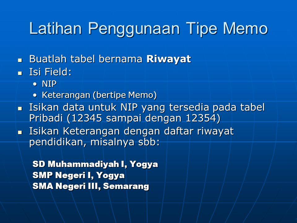 Latihan Penggunaan Tipe Memo  Buatlah tabel bernama Riwayat  Isi Field: •NIP •Keterangan (bertipe Memo)  Isikan data untuk NIP yang tersedia pada t