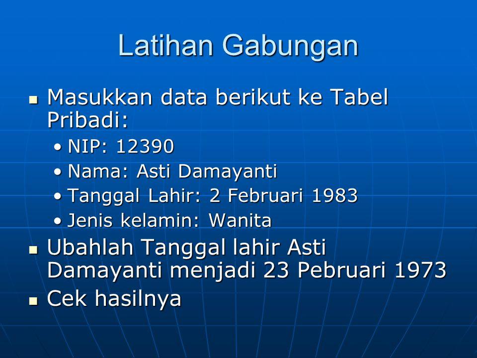Latihan Gabungan  Masukkan data berikut ke Tabel Pribadi: •NIP: 12390 •Nama: Asti Damayanti •Tanggal Lahir: 2 Februari 1983 •Jenis kelamin: Wanita  Ubahlah Tanggal lahir Asti Damayanti menjadi 23 Pebruari 1973  Cek hasilnya