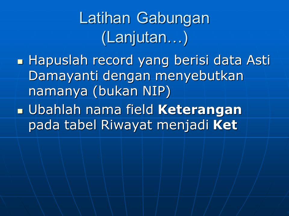 Latihan Gabungan (Lanjutan…)  Hapuslah record yang berisi data Asti Damayanti dengan menyebutkan namanya (bukan NIP)  Ubahlah nama field Keterangan pada tabel Riwayat menjadi Ket
