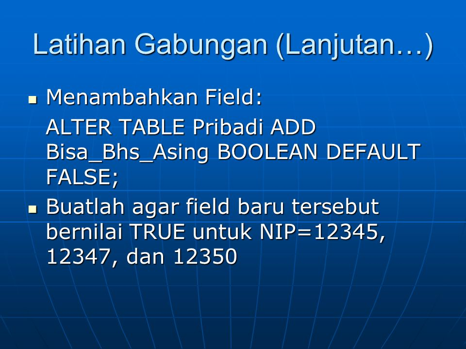 Latihan Gabungan (Lanjutan…)  Menambahkan Field: ALTER TABLE Pribadi ADD Bisa_Bhs_Asing BOOLEAN DEFAULT FALSE; ALTER TABLE Pribadi ADD Bisa_Bhs_Asing BOOLEAN DEFAULT FALSE;  Buatlah agar field baru tersebut bernilai TRUE untuk NIP=12345, 12347, dan 12350