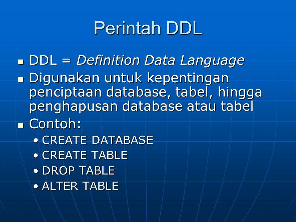 Perintah DDL  DDL = Definition Data Language  Digunakan untuk kepentingan penciptaan database, tabel, hingga penghapusan database atau tabel  Contoh: •CREATE DATABASE •CREATE TABLE •DROP TABLE •ALTER TABLE