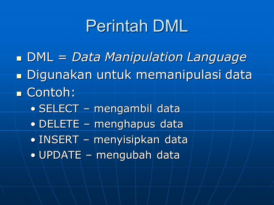 Perintah DML  DML = Data Manipulation Language  Digunakan untuk memanipulasi data  Contoh: •SELECT – mengambil data •DELETE – menghapus data •INSER