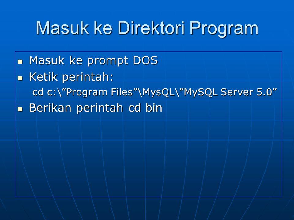 "Masuk ke Direktori Program  Masuk ke prompt DOS  Ketik perintah: cd c:\""Program Files""\MysQL\""MySQL Server 5.0""  Berikan perintah cd bin"