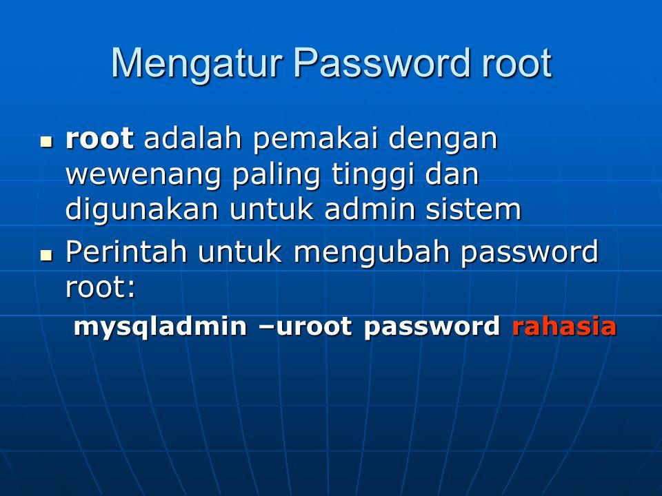 Mengatur Password root  root adalah pemakai dengan wewenang paling tinggi dan digunakan untuk admin sistem  Perintah untuk mengubah password root: mysqladmin –uroot password rahasia