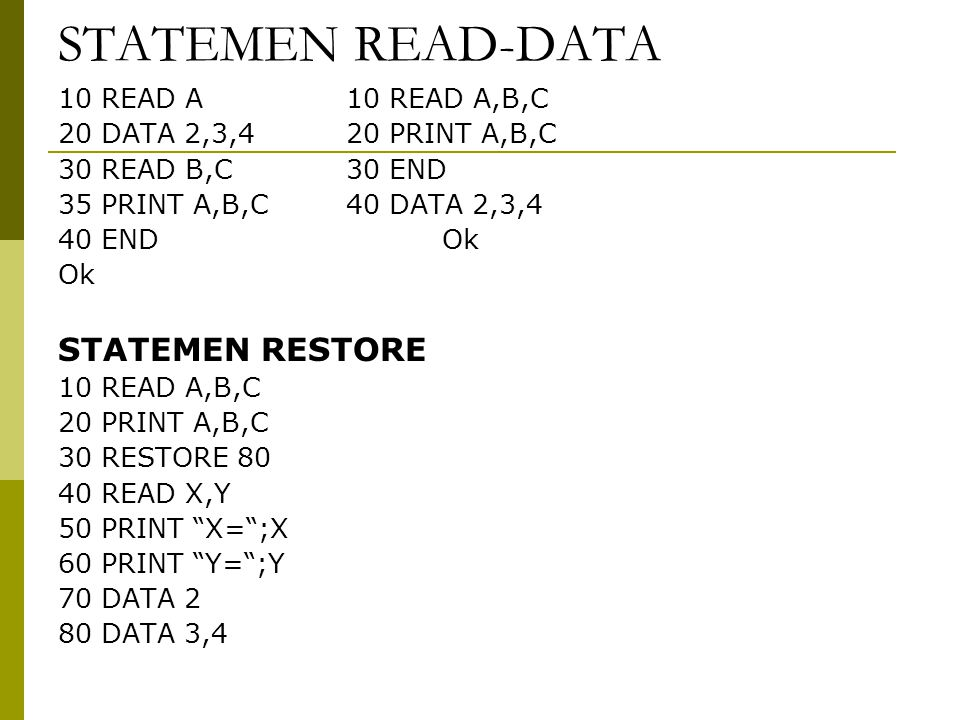 STATEMEN READ-DATA 10 READ A10 READ A,B,C 20 DATA 2,3,420 PRINT A,B,C 30 READ B,C30 END 35 PRINT A,B,C40 DATA 2,3,4 40 ENDOk Ok STATEMEN RESTORE 10 READ A,B,C 20 PRINT A,B,C 30 RESTORE 80 40 READ X,Y 50 PRINT X= ;X 60 PRINT Y= ;Y 70 DATA 2 80 DATA 3,4