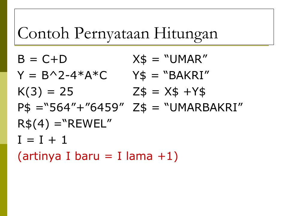 Contoh Pernyataan Hitungan B = C+DX$ = UMAR Y = B^2-4*A*C Y$ = BAKRI K(3) = 25Z$ = X$ +Y$ P$ = 564 + 6459 Z$ = UMARBAKRI R$(4) = REWEL I = I + 1 (artinya I baru = I lama +1)