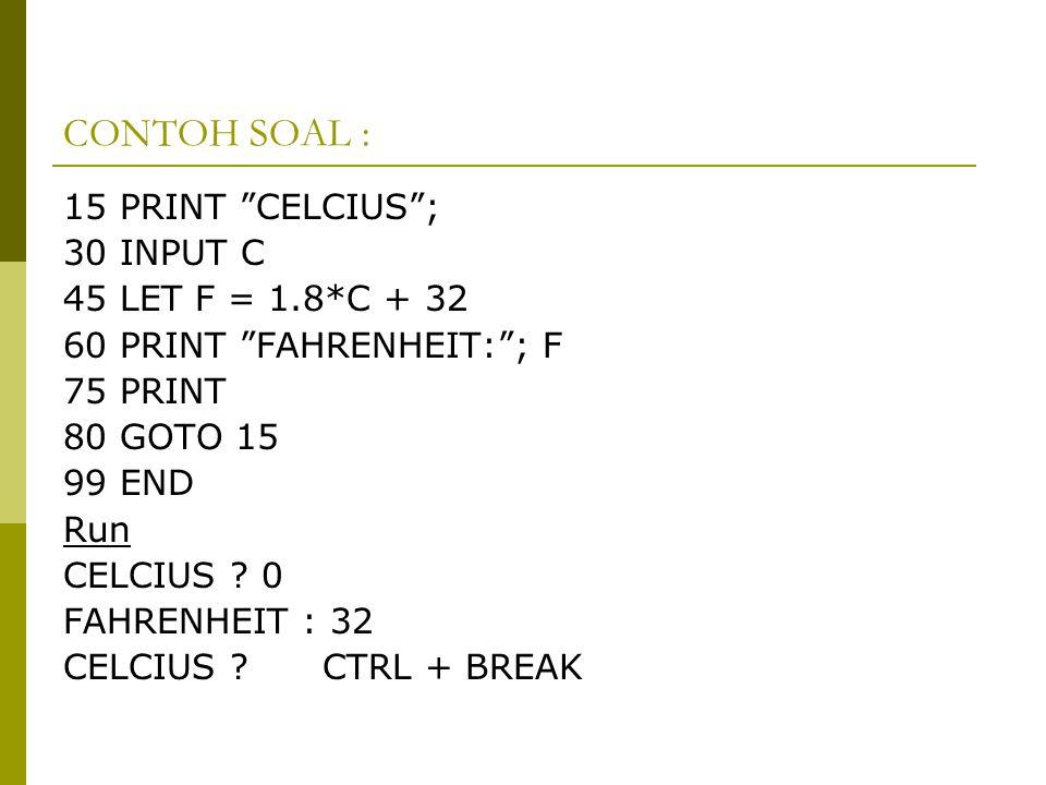 CONTOH SOAL : 15 PRINT CELCIUS ; 30 INPUT C 45 LET F = 1.8*C + 32 60 PRINT FAHRENHEIT: ; F 75 PRINT 80 GOTO 15 99 END Run CELCIUS .