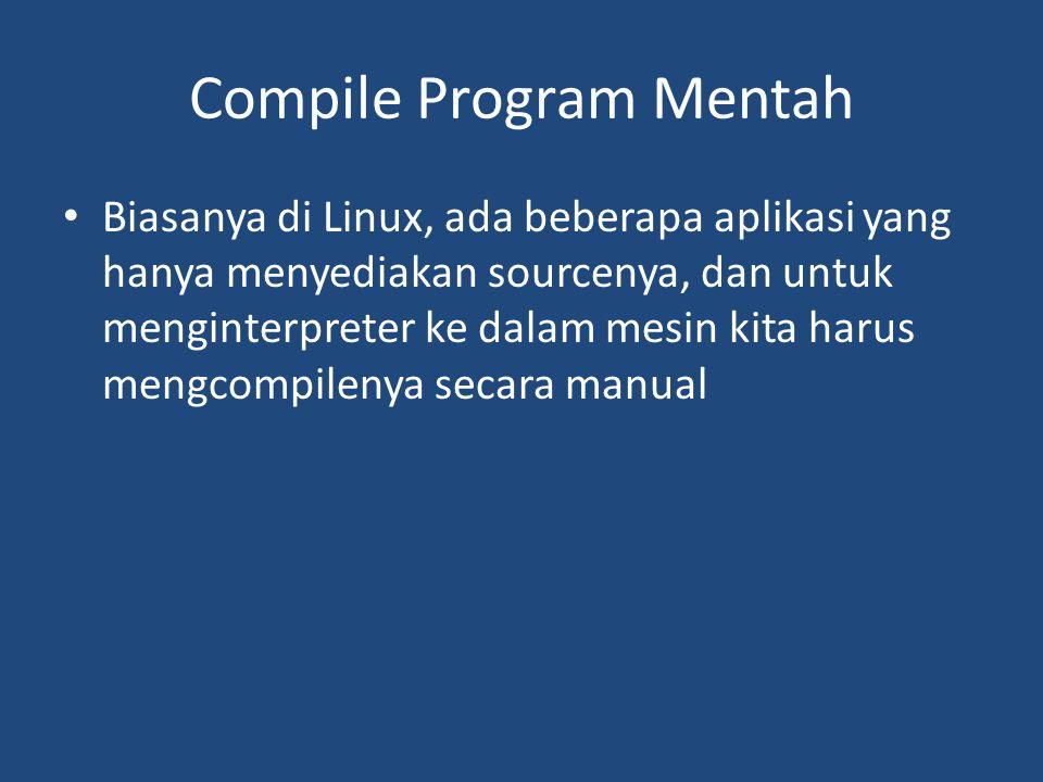 Compile Program Mentah • Biasanya di Linux, ada beberapa aplikasi yang hanya menyediakan sourcenya, dan untuk menginterpreter ke dalam mesin kita haru