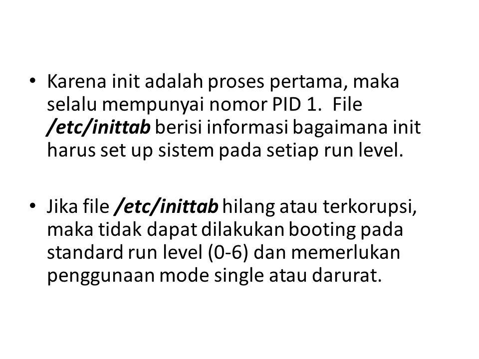 • Karena init adalah proses pertama, maka selalu mempunyai nomor PID 1.