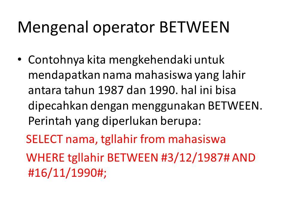 Mengenal operator BETWEEN • Contohnya kita mengkehendaki untuk mendapatkan nama mahasiswa yang lahir antara tahun 1987 dan 1990.