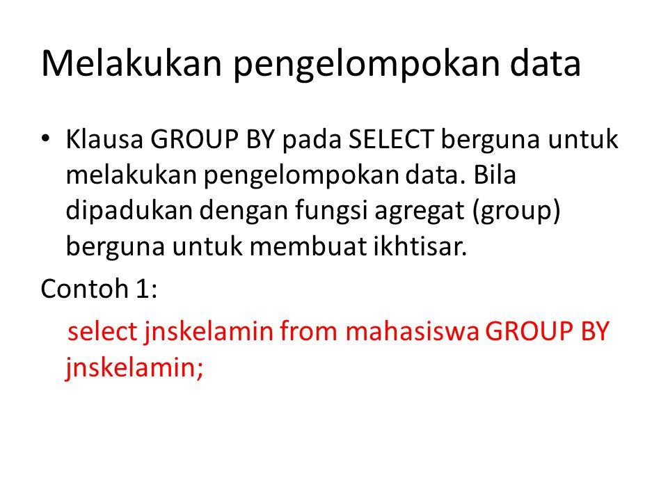 Melakukan pengelompokan data • Klausa GROUP BY pada SELECT berguna untuk melakukan pengelompokan data.