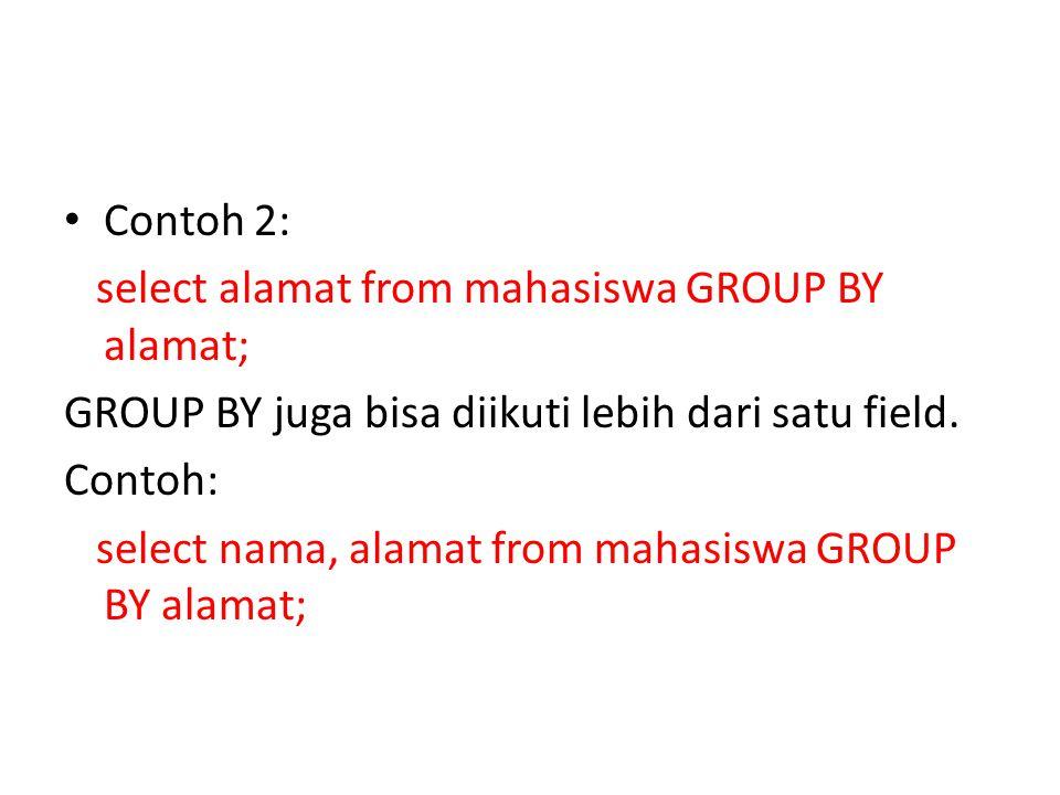• Contoh 2: select alamat from mahasiswa GROUP BY alamat; GROUP BY juga bisa diikuti lebih dari satu field.