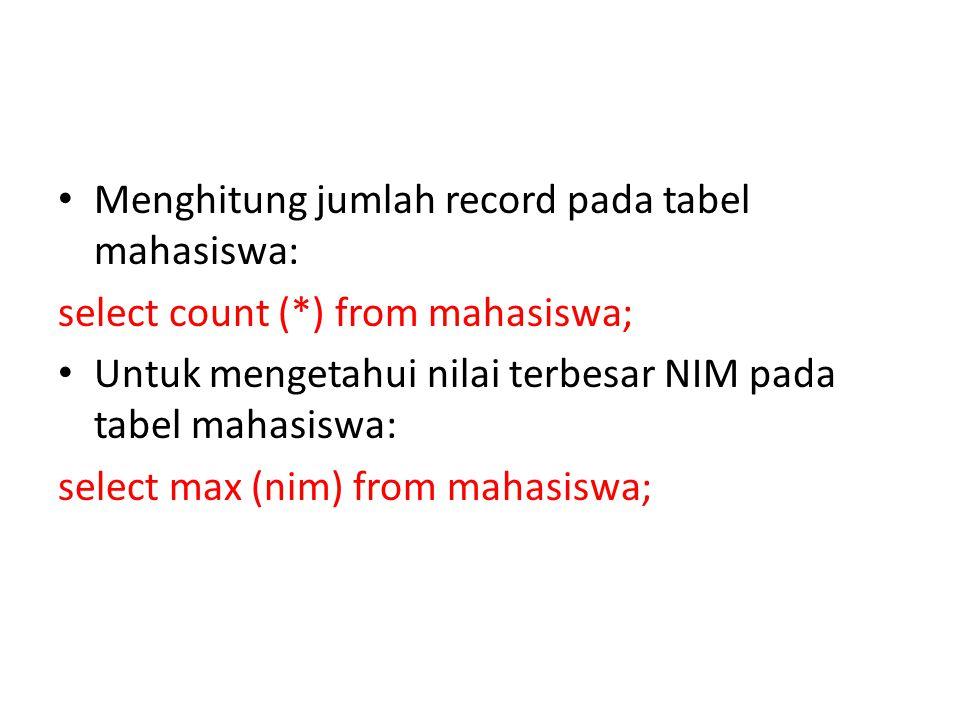• Menghitung jumlah record pada tabel mahasiswa: select count (*) from mahasiswa; • Untuk mengetahui nilai terbesar NIM pada tabel mahasiswa: select max (nim) from mahasiswa;