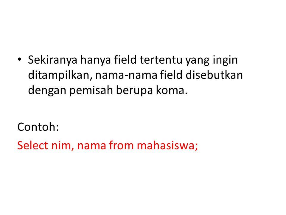 • Sekiranya hanya field tertentu yang ingin ditampilkan, nama-nama field disebutkan dengan pemisah berupa koma.