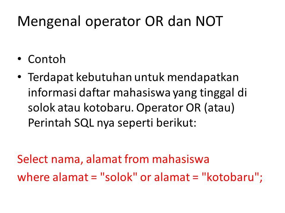 • Sebaliknya jika dikehendaki untuk mendapatkan daftar nama mahasiswa yang tidak tinggal di solok maupun kotobaru, diperlukan operator NOT.