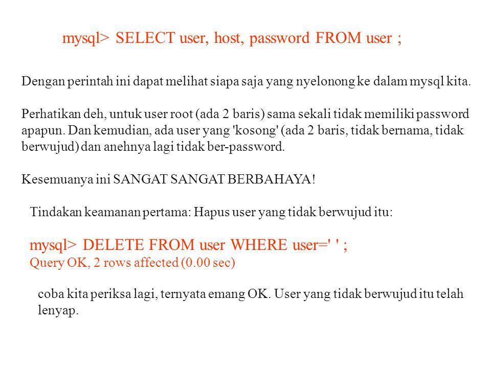 mysql> SELECT user, host, password FROM user ; Dengan perintah ini dapat melihat siapa saja yang nyelonong ke dalam mysql kita. Perhatikan deh, untuk