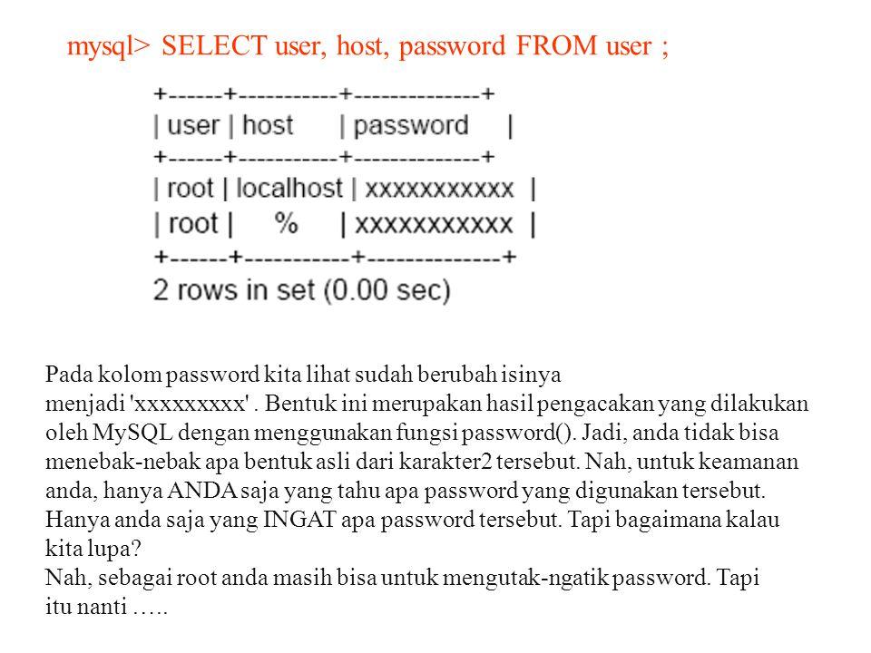mysql> SELECT user, host, password FROM user ; Pada kolom password kita lihat sudah berubah isinya menjadi 'xxxxxxxxx'. Bentuk ini merupakan hasil pen