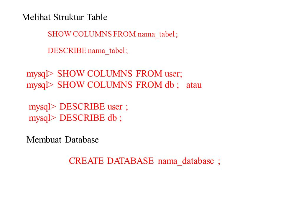 Melihat Struktur Table SHOW COLUMNS FROM nama_tabel ; DESCRIBE nama_tabel ; mysql> SHOW COLUMNS FROM user; mysql> SHOW COLUMNS FROM db ; atau mysql> D