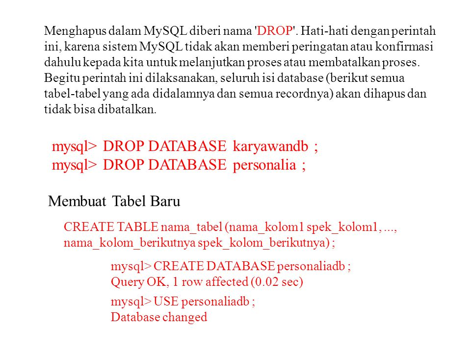 Menghapus dalam MySQL diberi nama 'DROP'. Hati-hati dengan perintah ini, karena sistem MySQL tidak akan memberi peringatan atau konfirmasi dahulu kepa