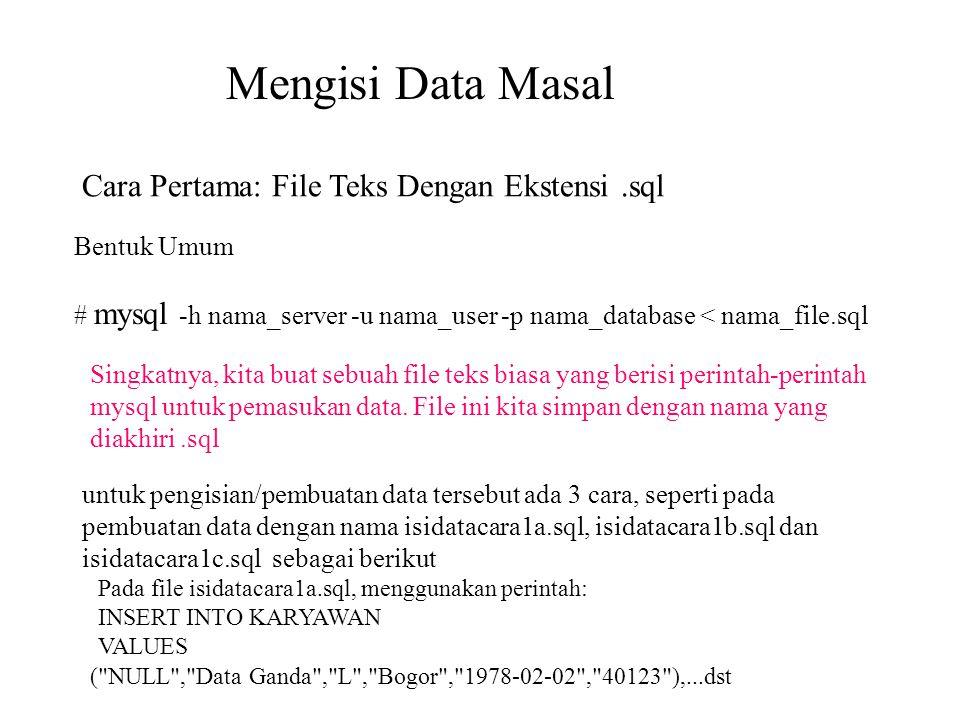 Mengisi Data Masal Cara Pertama: File Teks Dengan Ekstensi.sql Bentuk Umum # mysql -h nama_server -u nama_user -p nama_database < nama_file.sql Singka