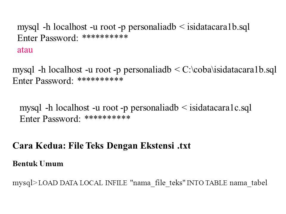 mysql -h localhost -u root -p personaliadb < isidatacara1b.sql Enter Password: ********** atau mysql -h localhost -u root -p personaliadb < C:\coba\is