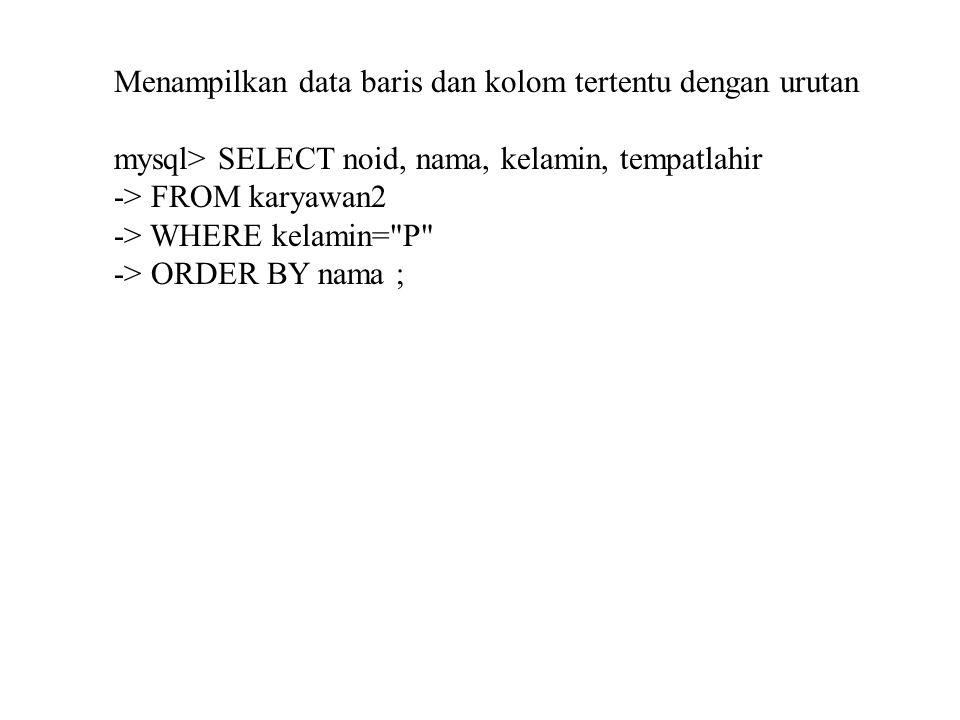 Menampilkan data baris dan kolom tertentu dengan urutan mysql> SELECT noid, nama, kelamin, tempatlahir -> FROM karyawan2 -> WHERE kelamin=