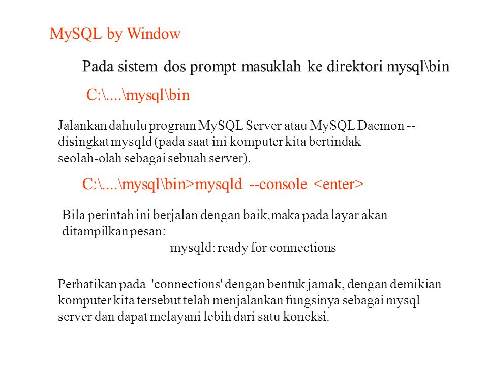 MySQL by Window Pada sistem dos prompt masuklah ke direktori mysql\bin C:\....\mysql\bin Jalankan dahulu program MySQL Server atau MySQL Daemon -- dis