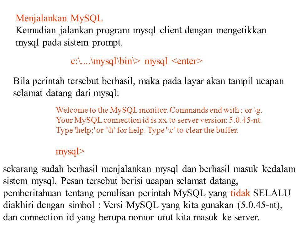 Menjalankan MySQL Kemudian jalankan program mysql client dengan mengetikkan mysql pada sistem prompt. c:\....\mysql\bin\> mysql Bila perintah tersebut