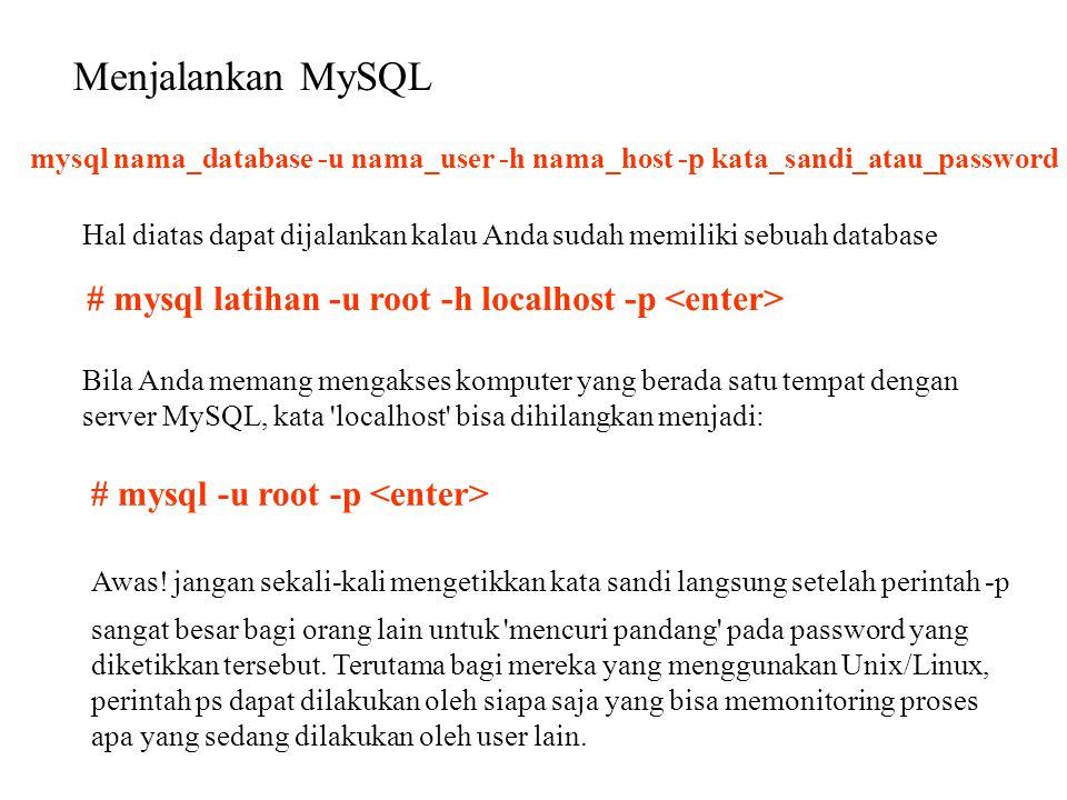 Menjalankan MySQL mysql nama_database -u nama_user -h nama_host -p kata_sandi_atau_password Hal diatas dapat dijalankan kalau Anda sudah memiliki sebu