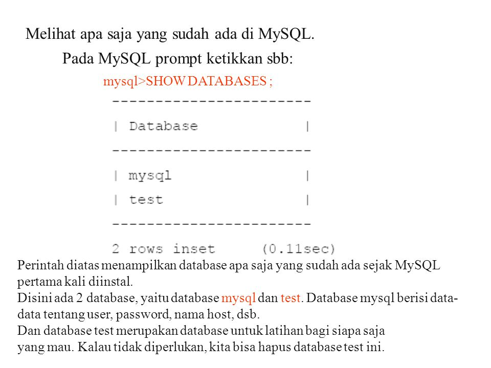 Melihat apa saja yang sudah ada di MySQL. Pada MySQL prompt ketikkan sbb: mysql>SHOW DATABASES ; Perintah diatas menampilkan database apa saja yang su