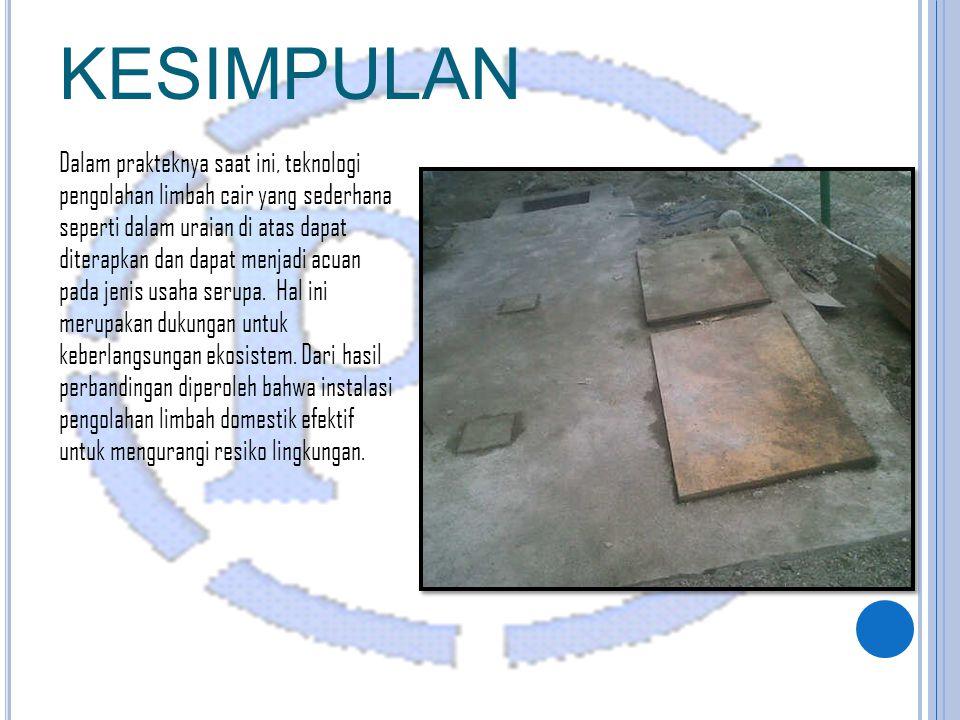 KESIMPULAN Dalam prakteknya saat ini, teknologi pengolahan limbah cair yang sederhana seperti dalam uraian di atas dapat diterapkan dan dapat menjadi acuan pada jenis usaha serupa.