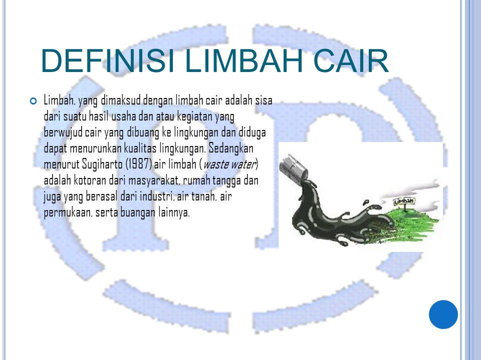 DEFINISI LIMBAH CAIR Limbah, yang dimaksud dengan limbah cair adalah sisa dari suatu hasil usaha dan atau kegiatan yang berwujud cair yang dibuang ke lingkungan dan diduga dapat menurunkan kualitas lingkungan.