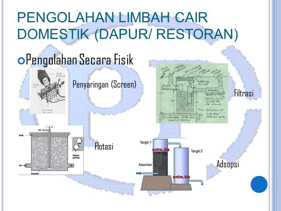 PENGOLAHAN LIMBAH CAIR DOMESTIK (DAPUR/ RESTORAN) Pengolahan Secara Fisik Penyaringan (Screen) Flotasi Adsopsi Filtrasi
