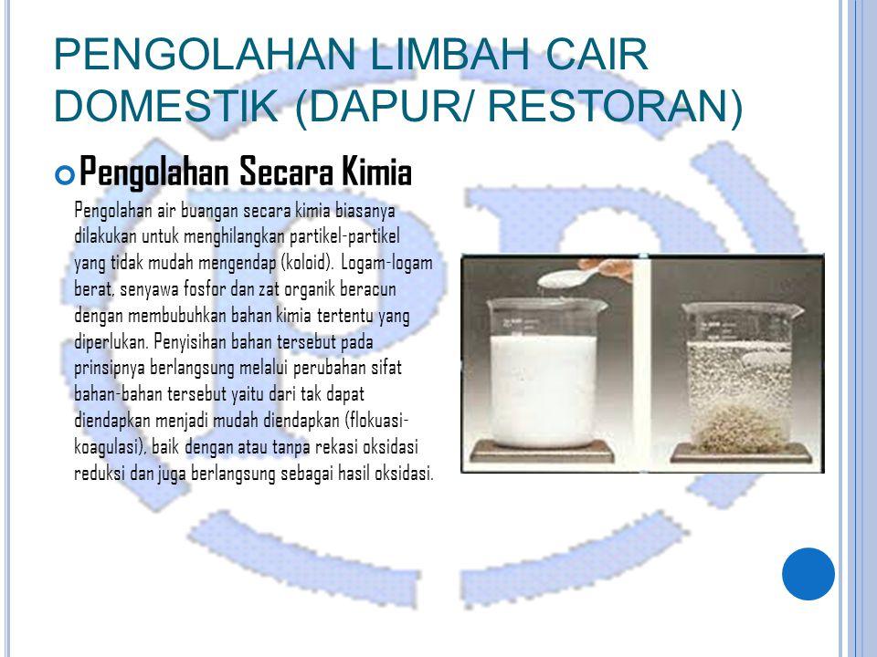 Pengolahan Secara Kimia PENGOLAHAN LIMBAH CAIR DOMESTIK (DAPUR/ RESTORAN) Pengolahan air buangan secara kimia biasanya dilakukan untuk menghilangkan partikel-partikel yang tidak mudah mengendap (koloid).
