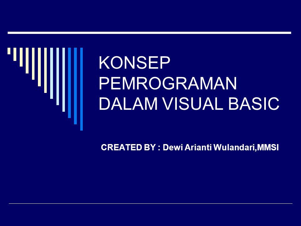 KONSEP PEMROGRAMAN DALAM VISUAL BASIC CREATED BY : Dewi Arianti Wulandari,MMSI