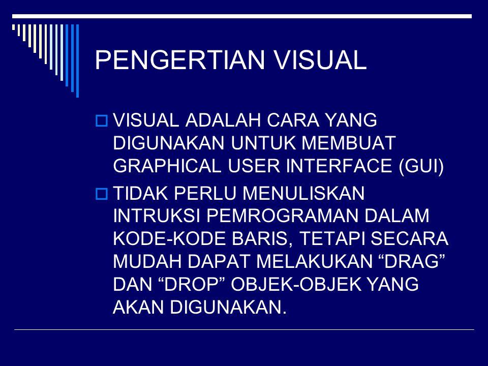 PENGERTIAN VISUAL  VISUAL ADALAH CARA YANG DIGUNAKAN UNTUK MEMBUAT GRAPHICAL USER INTERFACE (GUI)  TIDAK PERLU MENULISKAN INTRUKSI PEMROGRAMAN DALAM