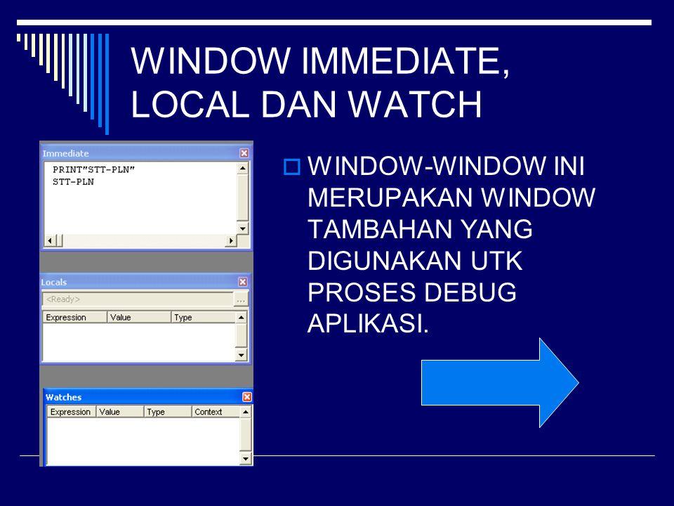 WINDOW IMMEDIATE, LOCAL DAN WATCH  WINDOW-WINDOW INI MERUPAKAN WINDOW TAMBAHAN YANG DIGUNAKAN UTK PROSES DEBUG APLIKASI.