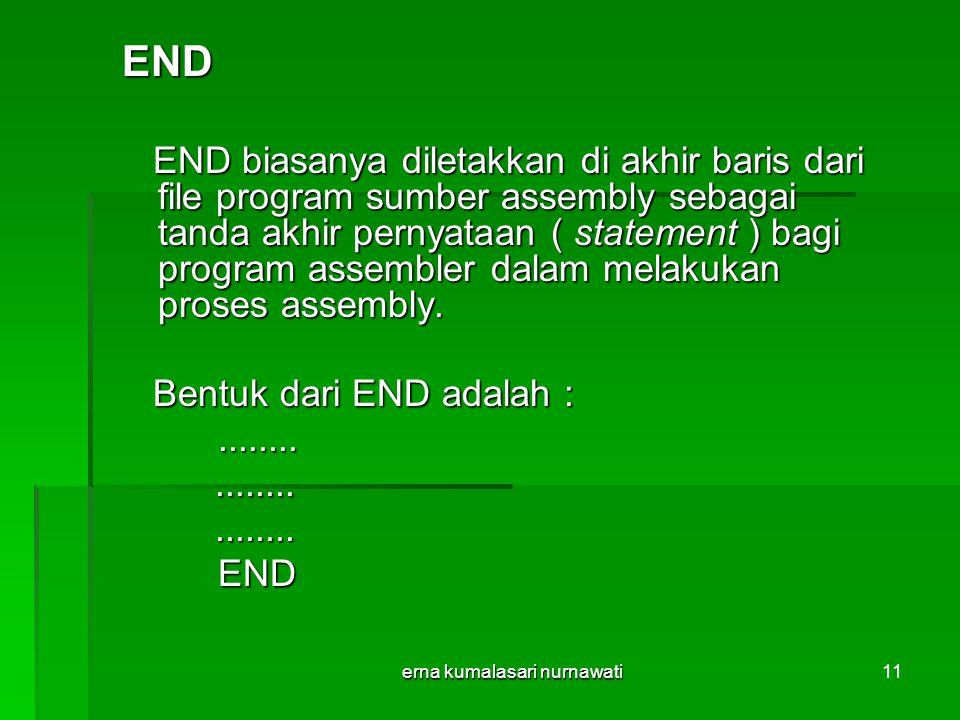 erna kumalasari nurnawati11 END END biasanya diletakkan di akhir baris dari file program sumber assembly sebagai tanda akhir pernyataan ( statement ) bagi program assembler dalam melakukan proses assembly.