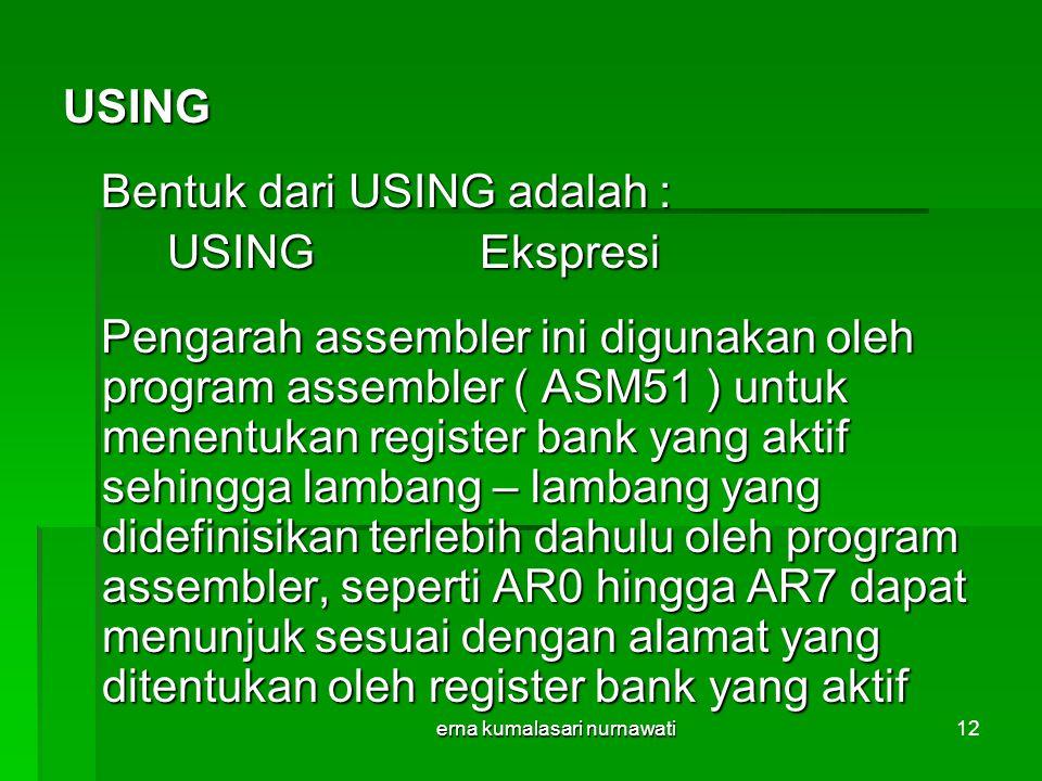 erna kumalasari nurnawati12 USING Bentuk dari USING adalah : Bentuk dari USING adalah : USINGEkspresi Pengarah assembler ini digunakan oleh program assembler ( ASM51 ) untuk menentukan register bank yang aktif sehingga lambang – lambang yang didefinisikan terlebih dahulu oleh program assembler, seperti AR0 hingga AR7 dapat menunjuk sesuai dengan alamat yang ditentukan oleh register bank yang aktif Pengarah assembler ini digunakan oleh program assembler ( ASM51 ) untuk menentukan register bank yang aktif sehingga lambang – lambang yang didefinisikan terlebih dahulu oleh program assembler, seperti AR0 hingga AR7 dapat menunjuk sesuai dengan alamat yang ditentukan oleh register bank yang aktif