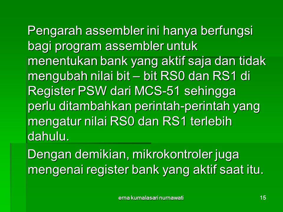 erna kumalasari nurnawati15 Pengarah assembler ini hanya berfungsi bagi program assembler untuk menentukan bank yang aktif saja dan tidak mengubah nilai bit – bit RS0 dan RS1 di Register PSW dari MCS-51 sehingga perlu ditambahkan perintah-perintah yang mengatur nilai RS0 dan RS1 terlebih dahulu.